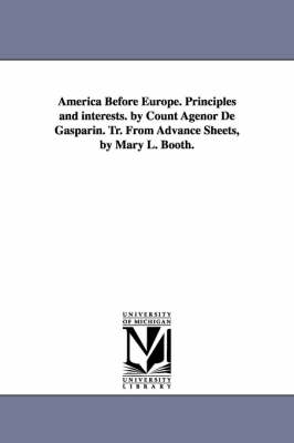America Before Europe. Principles and Interests. by Count Agenor de Gasparin. Tr. from Advance Sheets, by Mary L. Booth. (Paperback)