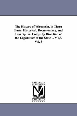 The History of Wisconsin. in Three Parts, Historical, Documentary, and Descriptive. Comp. by Direction of the Legislature of the State ... V.1,3. Vol. 3 (Paperback)