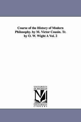 Course of the History of Modern Philosophy. by M. Victor Cousin. Tr. by O. W. Wight a Vol. 2 (Paperback)