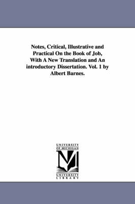 Notes, Critical, Illustrative and Practical on the Book of Job, with a New Translation and an Introductory Dissertation. Vol. 1 by Albert Barnes. (Paperback)