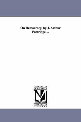 On Democracy. by J. Arthur Partridge ... (Paperback)