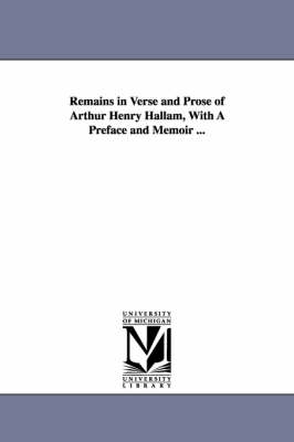 Remains in Verse and Prose of Arthur Henry Hallam, with a Preface and Memoir ... (Paperback)