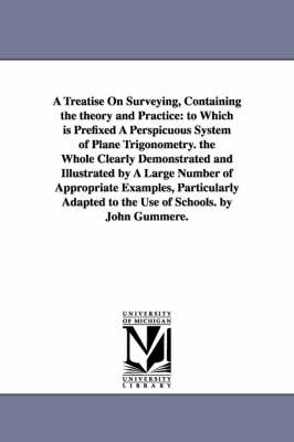 A Treatise on Surveying, Containing the Theory and Practice: To Which Is Prefixed a Perspicuous System of Plane Trigonometry. the Whole Clearly Demonstrated and Illustrated by a Large Number of Appropriate Examples, Particularly Adapted to the Use of Schools. by John Gummere. (Paperback)
