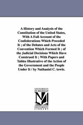 A History and Analysis of the Constitution of the United States, with a Full Account of the Confederations Which Preceded It; Of the Debates and Acts of the Convention Which Formed It; Of the Judicial Decisions Which Have Construed It; With Papers and Tables (Paperback)