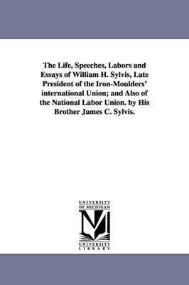 The Life, Speeches, Labors and Essays of William H. Sylvis, Late President of the Iron-Moulders' International Union; And Also of the National Labor Union. by His Brother James C. Sylvis. (Paperback)