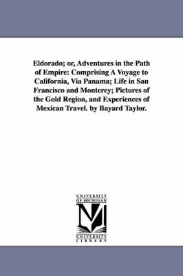 Eldorado; Or, Adventures in the Path of Empire: Comprising a Voyage to California, Via Panama; Life in San Francisco and Monterey; Pictures of the Gold Region, and Experiences of Mexican Travel. by Bayard Taylor. (Paperback)