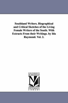 Southland Writers. Biographical and Critical Sketches of the Living Female Writers of the South. with Extracts from Their Writings. by Ida Raymond. Vol. 2. (Paperback)