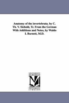 Anatomy of the Invertebrata. by C. Th. V. Siebold, Tr. from the German with Additions and Notes, by Waldo I. Burnett, M.D. (Paperback)