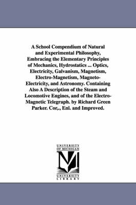 A School Compendium of Natural and Experimental Philosophy, Embracing the Elementary Principles of Mechanics, Hydrostatics ... Optics, Electricity, Galvanism, Magnetism, Electro-Magnetism, Magneto-Electricity, and Astronomy. Containing Also a Description of (Paperback)