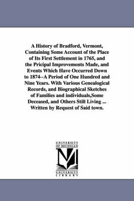 A History of Bradford, Vermont, Containing Some Account of the Place of Its First Settlement in 1765, and the Pricipal Improvements Made, and Events Which Have Occurred Down to 1874--A Period of One Hundred and Nine Years. with Various Genealogical Records, (Paperback)