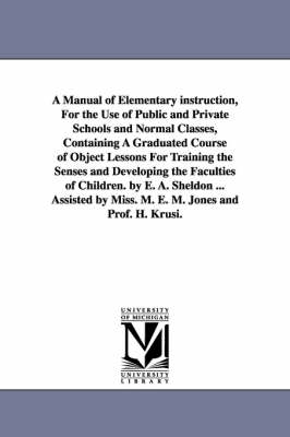 A Manual of Elementary Instruction, for the Use of Public and Private Schools and Normal Classes, Containing a Graduated Course of Object Lessons for Training the Senses and Developing the Faculties of Children. by E. A. Sheldon ... Assisted by Miss. M. E. M (Paperback)