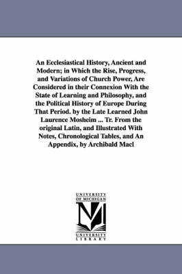 An Ecclesiastical History, Ancient and Modern; In Which the Rise, Progress, and Variations of Church Power, Are Considered in Their Connexion with the State of Learning and Philosophy, and the Political History of Europe During That Period. by the Late Learne (Paperback)
