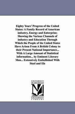 Eighty Years' Progress of the United States: A Family Record of American Industry, Energy and Enterprise; Showing the Various Channels of Industry and Education Through Which the People of the United States Have Arisen from a British Colony to Their Present National Importance... with a Large Amount (Paperback)