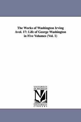 The Works of Washington Irving Avol. 17: Life of George Washington in Five Volumes (Vol. 1) (Paperback)