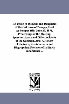 Re-Union of the Sons and Daughters of the Old Town of Pompey, Held at Pompey Hill, June 29, 1871, Proceedings of the Meeting, Speeches, Toasts and Other Incidents of the Occasion. Also, a History of the Town, Reminiscences and Biographical Sketches of Its (Paperback)