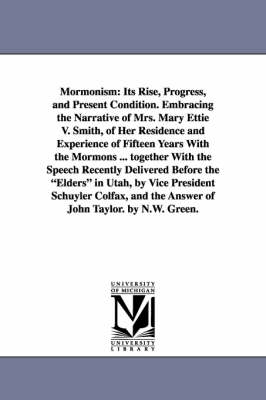 Mormonism: Its Rise, Progress, and Present Condition. Embracing the Narrative of Mrs. Mary Ettie V. Smith, of Her Residence and Experience of Fifteen Years with the Mormons ... Together with the Speech Recently Delivered Before the Elders in Utah, by Vice President S (Paperback)