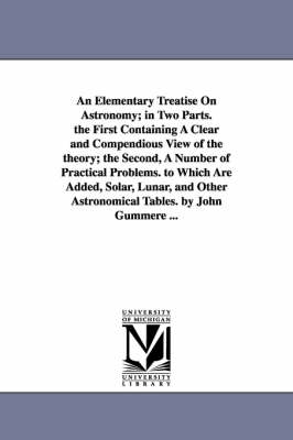 An Elementary Treatise on Astronomy; In Two Parts. the First Containing a Clear and Compendious View of the Theory; The Second, a Number of Practical Problems. to Which Are Added, Solar, Lunar, and Other Astronomical Tables. by John Gummere ... (Paperback)