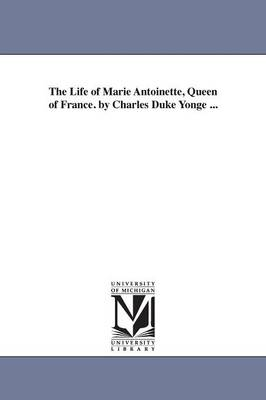 The Life of Marie Antoinette, Queen of France. by Charles Duke Yonge ... (Paperback)