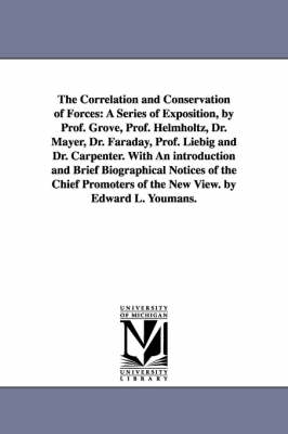 The Correlation and Conservation of Forces: A Series of Exposition, by Prof. Grove, Prof. Helmholtz, Dr. Mayer, Dr. Faraday, Prof. Liebig and Dr. Carpenter. with an Introduction and Brief Biographical Notices of the Chief Promoters of the New View. by Edward L. Youmans. (Paperback)