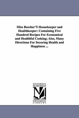 Miss Beecher's Housekeeper and Healthkeeper: Containing Five Hundred Recipes for Economical and Healthful Cooking; Also, Many Directions for Securing Health and Happiness ... (Paperback)