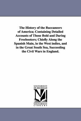 The History of the Buccaneers of America; Containing Detailed Accounts of Those Bold and Daring Freebooters; Chiefly Along the Spanish Main, in the We (Paperback)