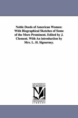 Noble Deeds of American Women: With Biographical Sketches of Some of the More Prominent. Edited by J. Clement. with an Introduction by Mrs. L. H. Sigourney. (Paperback)