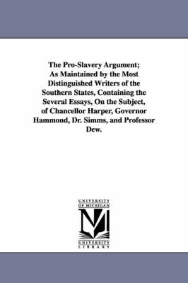 The Pro-Slavery Argument; As Maintained by the Most Distinguished Writers of the Southern States, Containing the Several Essays, on the Subject, of Chancellor Harper, Governor Hammond, Dr. SIMMs, and Professor Dew. (Paperback)