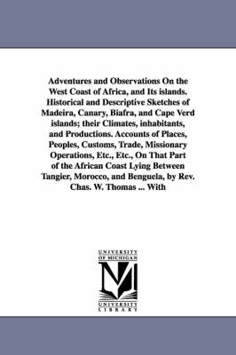 Adventures and Observations on the West Coast of Africa, and Its Islands. Historical and Descriptive Sketches of Madeira, Canary, Biafra, and Cape Verd Islands; Their Climates, Inhabitants, and Productions. Accounts of Places, Peoples, Customs, Trade, Miss (Paperback)