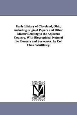 Early History of Cleveland, Ohio, Including Original Papers and Other Matter Relating to the Adjacent Country. with Biographical Notes of the Pioneers and Surveyors. by Col. Chas. Whittlesey. (Paperback)