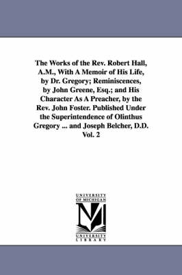 The Works of the REV. Robert Hall, A.M., with a Memoir of His Life, by Dr. Gregory; Reminiscences, by John Greene, Esq.; And His Character as a Preacher, by the REV. John Foster. Published Under the Superintendence of Olinthus Gregory ... and Joseph Belcher, D (Paperback)