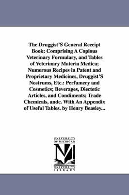 The Druggist's General Receipt Book: Comprising a Copious Veterinary Formulary, and Tables of Veterinary Materia Medica; Numerous Recipes in Patent and Proprietary Medicines, Druggist's Nostrums, Etc.: Perfumery and Cosmetics; Beverages, Diectetic Articles, and Condiments; Trade Chemicals, An (Paperback)