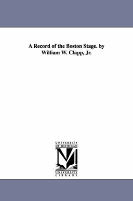 A Record of the Boston Stage. by William W. Clapp, Jr. (Paperback)