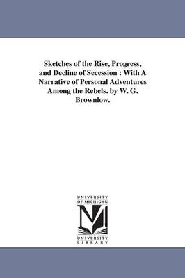 Sketches of the Rise, Progress, and Decline of Secession: With a Narrative of Personal Adventures Among the Rebels. by W. G. Brownlow. (Paperback)
