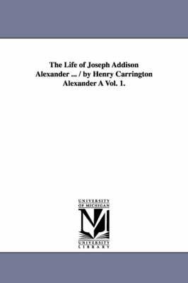 The Life of Joseph Addison Alexander ... / By Henry Carrington Alexander a Vol. 1. (Paperback)