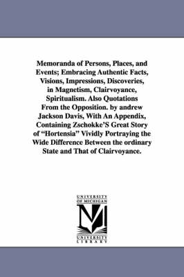 Memoranda of Persons, Places, and Events; Embracing Authentic Facts, Visions, Impressions, Discoveries, in Magnetism, Clairvoyance, Spiritualism. Also (Paperback)