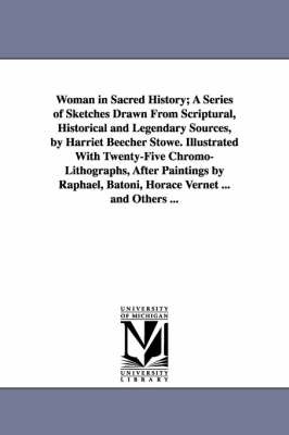 Woman in Sacred History; A Series of Sketches Drawn from Scriptural, Historical and Legendary Sources, by Harriet Beecher Stowe. Illustrated with Twenty-Five Chromo-Lithographs, After Paintings by Raphael, Batoni, Horace Vernet ... and Others ... (Paperback)