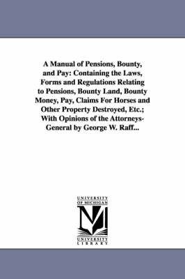 A Manual of Pensions, Bounty, and Pay: Containing the Laws, Forms and Regulations Relating to Pensions, Bounty Land, Bounty Money, Pay, Claims for Horses and Other Property Destroyed, Etc.; With Opinions of the Attorneys-General by George W. Raff... (Paperback)