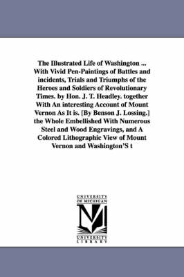 The Illustrated Life of Washington ... with Vivid Pen-Paintings of Battles and Incidents, Trials and Triumphs of the Heroes and Soldiers of Revolution (Paperback)