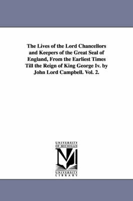 The Lives of the Lord Chancellors and Keepers of the Great Seal of England, from the Earliest Times Till the Reign of King George IV. by John Lord CAM - Michigan Historical Reprint (Paperback)