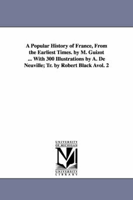 A Popular History of France, from the Earliest Times. by M. Guizot ... with 300 Illustrations by A. de Neuville; Tr. by Robert Black Avol. 2 (Paperback)