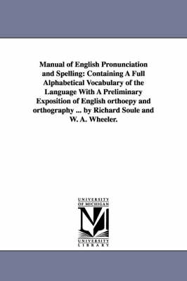 Manual of English Pronunciation and Spelling: Containing a Full Alphabetical Vocabulary of the Language with a Preliminary Exposition of English Orthoepy and Orthography ... by Richard Soule and W. A. Wheeler. (Paperback)