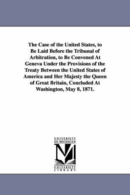 The Case of the United States, to Be Laid Before the Tribunal of Arbitration, to Be Convened at Geneva Under the Provisions of the Treaty Between the (Paperback)