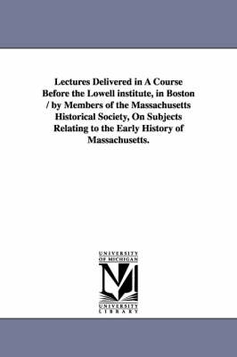 Lectures Delivered in a Course Before the Lowell Institute, in Boston / By Members of the Massachusetts Historical Society, on Subjects Relating to Th (Paperback)