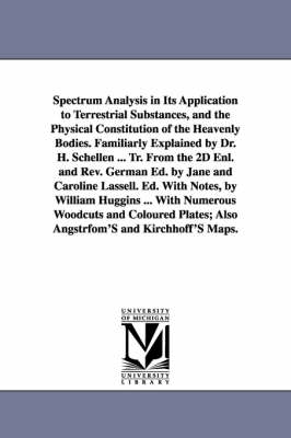 Spectrum Analysis in Its Application to Terrestrial Substances, and the Physical Constitution of the Heavenly Bodies. Familiarly Explained by Dr. H. Schellen ... Tr. from the 2D Enl. and REV. German Ed. by Jane and Caroline Lassell. Ed. with Notes, by Will (Paperback)