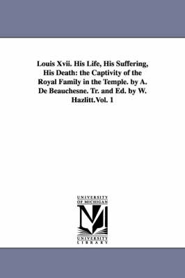 Louis XVII. His Life, His Suffering, His Death: The Captivity of the Royal Family in the Temple. by A. de Beauchesne. Tr. and Ed. by W. Hazlitt.Vol. 1 (Paperback)