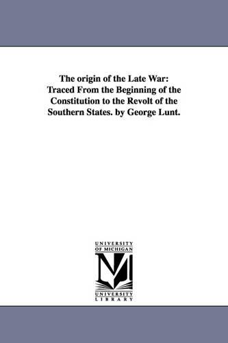The Origin of the Late War: Traced from the Beginning of the Constitution to the Revolt of the Southern States. by George Lunt. (Paperback)