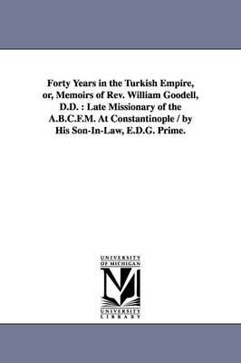 Forty Years in the Turkish Empire, Or, Memoirs of REV. William Goodell, D.D.: Late Missionary of the A.B.C.F.M. at Constantinople / By His Son-In-Law, E.D.G. Prime. (Paperback)