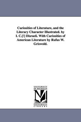 Curiosities of Literature, and the Literary Character Illustrated. by I. C.[!] Disraeli. with Curiosities of American Literature by Rufus W. Griswold. (Paperback)