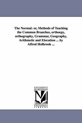 The Normal: Or, Methods of Teaching the Common Branches, Orthoepy, Orthography, Grammar, Geography, Arithmetic and Elocution ... by Alfred Holbrook ... (Paperback)