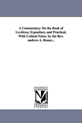 A Commentary on the Book of Leviticus, Expository and Practical, with Critical Notes. by the REV. Andrew A. Bonar... (Paperback)